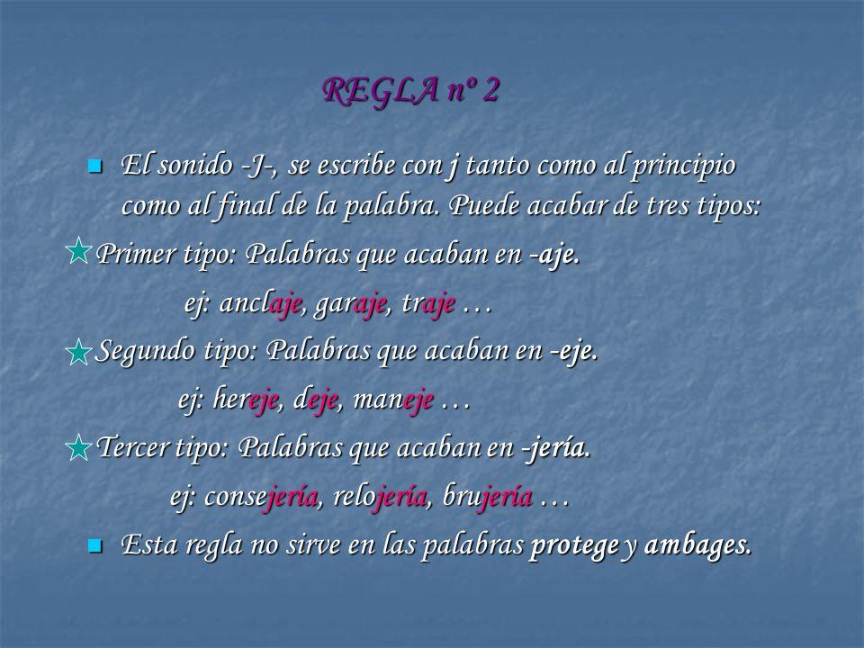 REGLA nº 2 El sonido -J-, se escribe con j tanto como al principio como al final de la palabra. Puede acabar de tres tipos: El sonido -J-, se escribe