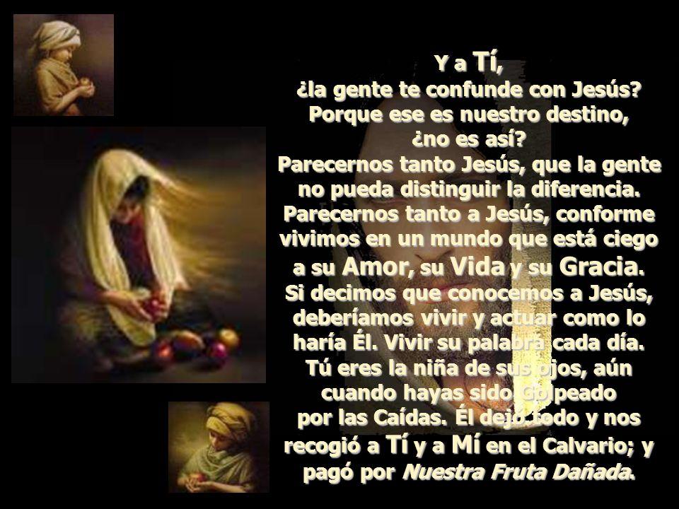 Y a Tí, ¿la gente te confunde con Jesús.Porque ese es nuestro destino, ¿no es así.