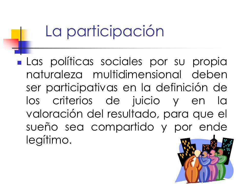 La participación Las políticas sociales por su propia naturaleza multidimensional deben ser participativas en la definición de los criterios de juicio y en la valoración del resultado, para que el sueño sea compartido y por ende legítimo.