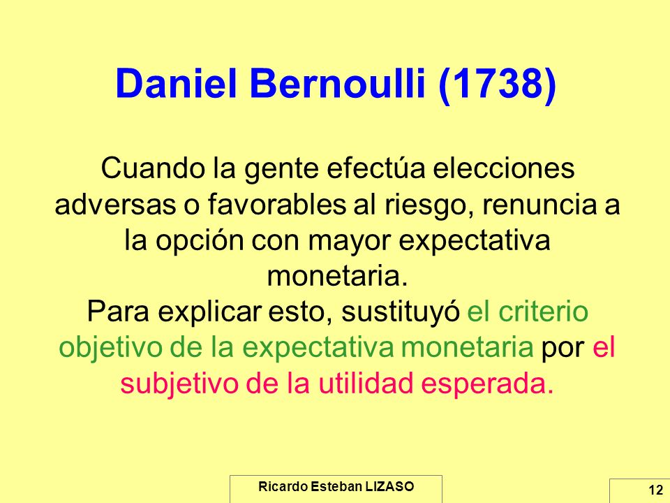 Ricardo Esteban LIZASO 12 Daniel Bernoulli (1738) Cuando la gente efectúa elecciones adversas o favorables al riesgo, renuncia a la opción con mayor e