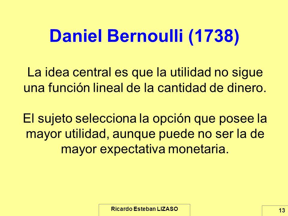 Ricardo Esteban LIZASO 13 Daniel Bernoulli (1738) La idea central es que la utilidad no sigue una función lineal de la cantidad de dinero. El sujeto s