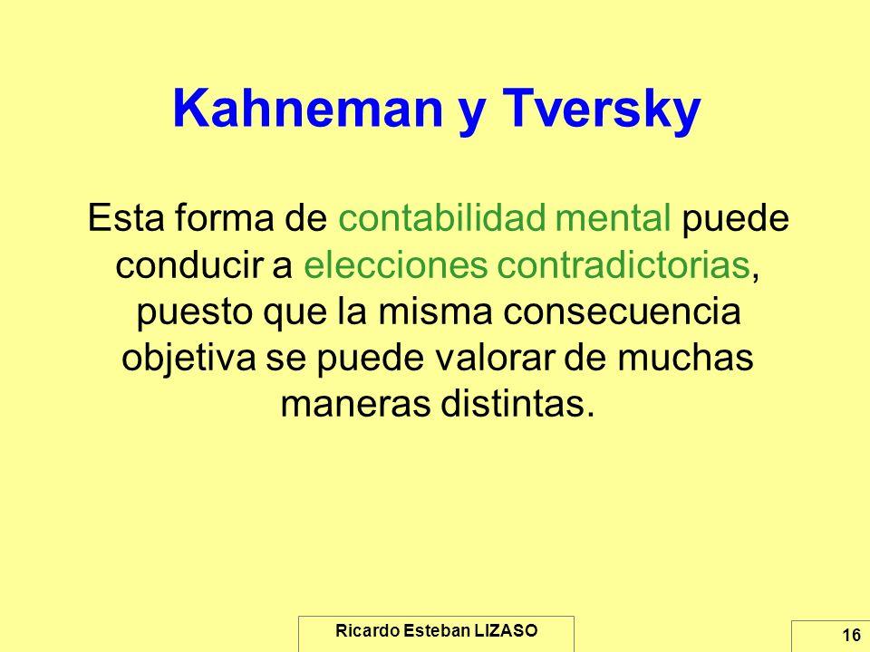 Ricardo Esteban LIZASO 16 Kahneman y Tversky Esta forma de contabilidad mental puede conducir a elecciones contradictorias, puesto que la misma consec