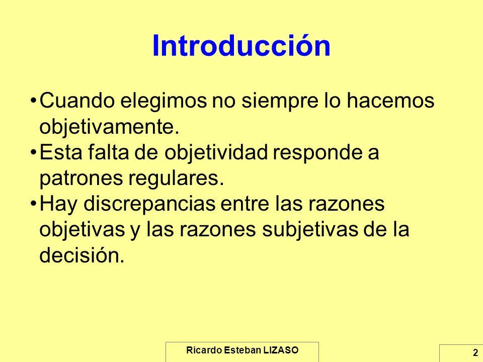Ricardo Esteban LIZASO 2 Introducción Cuando elegimos no siempre lo hacemos objetivamente. Esta falta de objetividad responde a patrones regulares. Ha