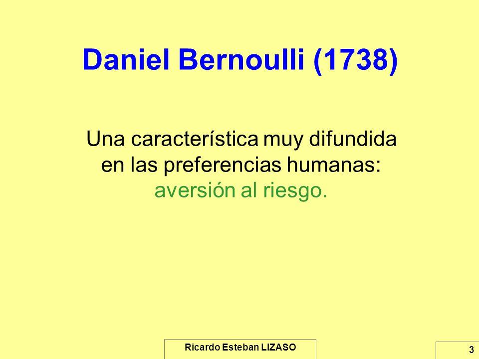 Ricardo Esteban LIZASO 3 Daniel Bernoulli (1738) Una característica muy difundida en las preferencias humanas: aversión al riesgo.