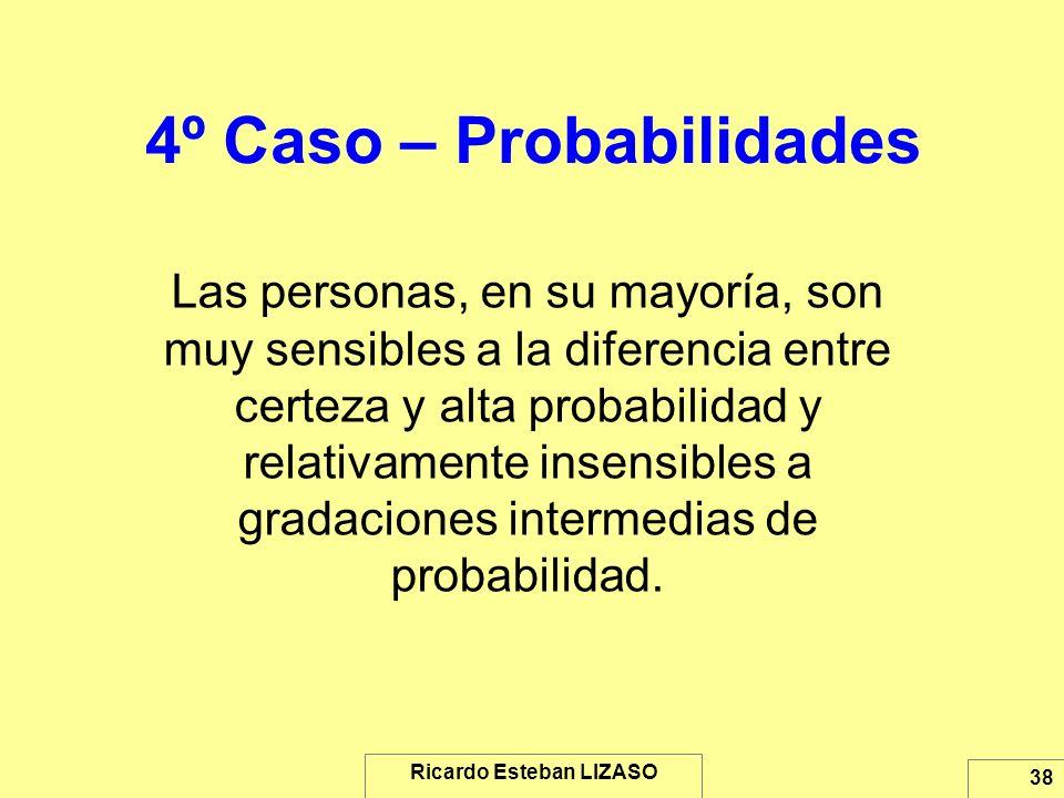 Ricardo Esteban LIZASO 38 4º Caso – Probabilidades Las personas, en su mayoría, son muy sensibles a la diferencia entre certeza y alta probabilidad y
