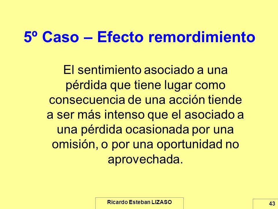 Ricardo Esteban LIZASO 43 5º Caso – Efecto remordimiento El sentimiento asociado a una pérdida que tiene lugar como consecuencia de una acción tiende