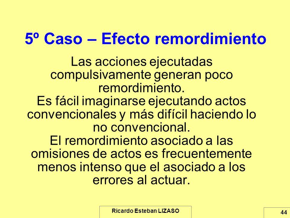 Ricardo Esteban LIZASO 44 5º Caso – Efecto remordimiento Las acciones ejecutadas compulsivamente generan poco remordimiento. Es fácil imaginarse ejecu