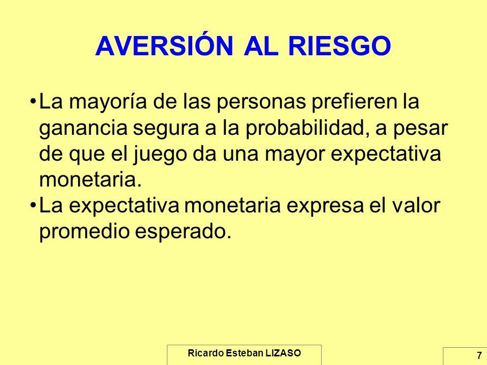Ricardo Esteban LIZASO 7 AVERSIÓN AL RIESGO La mayoría de las personas prefieren la ganancia segura a la probabilidad, a pesar de que el juego da una