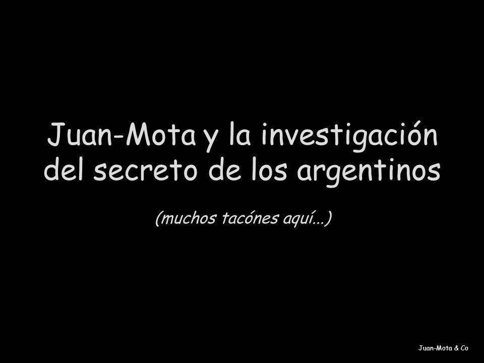 Juan-Mota & Co Juan-Mota y la investigación del secreto de los argentinos (muchos tacónes aquí...)