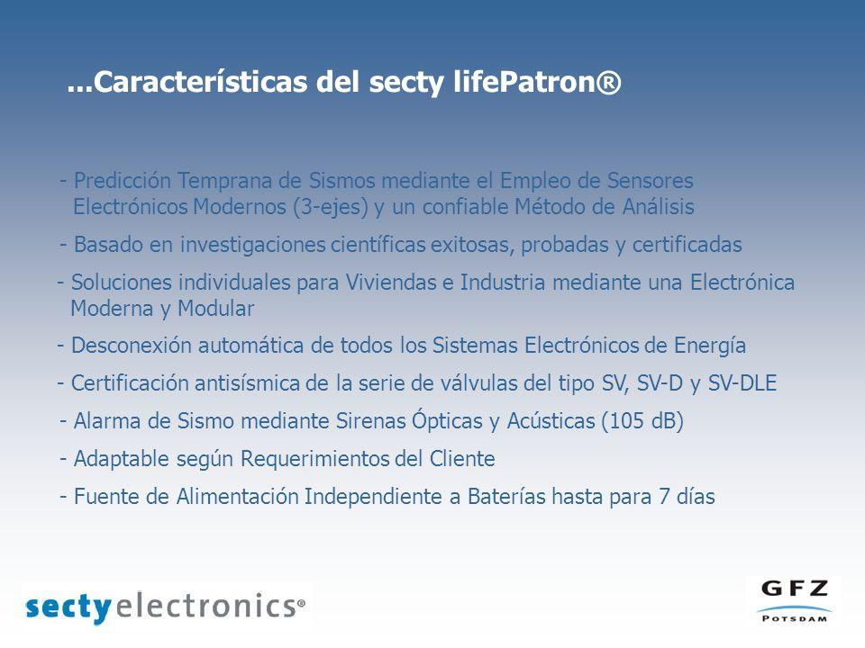 ...Características del secty lifePatron® - Predicción Temprana de Sismos mediante el Empleo de Sensores Electrónicos Modernos (3-ejes) y un confiable Método de Análisis - Basado en investigaciones científicas exitosas, probadas y certificadas - Soluciones individuales para Viviendas e Industria mediante una Electrónica Moderna y Modular - Alarma de Sismo mediante Sirenas Ópticas y Acústicas (105 dB) - Desconexión automática de todos los Sistemas Electrónicos de Energía - Adaptable según Requerimientos del Cliente - Fuente de Alimentación Independiente a Baterías hasta para 7 días - Certificación antisísmica de la serie de válvulas del tipo SV, SV-D y SV-DLE