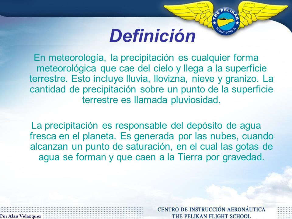 Definición En meteorología, la precipitación es cualquier forma meteorológica que cae del cielo y llega a la superficie terrestre.