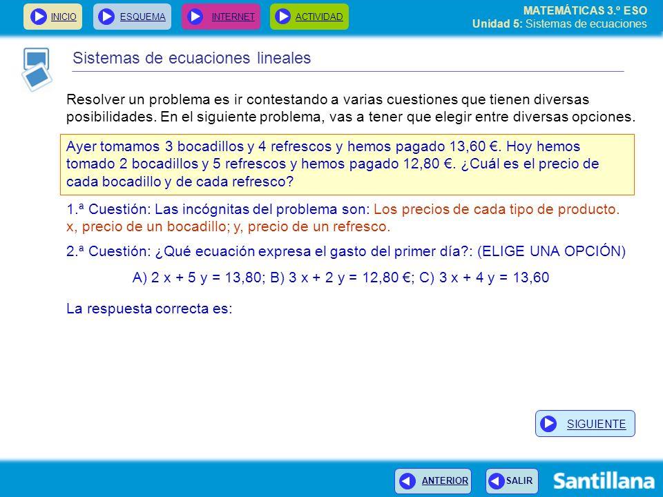 MATEMÁTICAS 3.º ESO Unidad 5: Sistemas de ecuaciones INICIOESQUEMA INTERNETACTIVIDAD Sistemas de ecuaciones lineales Resolver un problema es ir contestando a varias cuestiones que tienen diversas posibilidades.