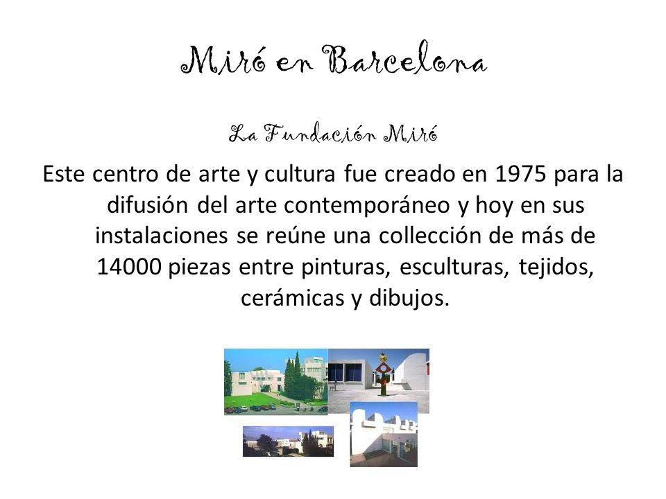 Miró en Barcelona La Fundación Miró Este centro de arte y cultura fue creado en 1975 para la difusión del arte contemporáneo y hoy en sus instalaciones se reúne una collección de más de 14000 piezas entre pinturas, esculturas, tejidos, cerámicas y dibujos.