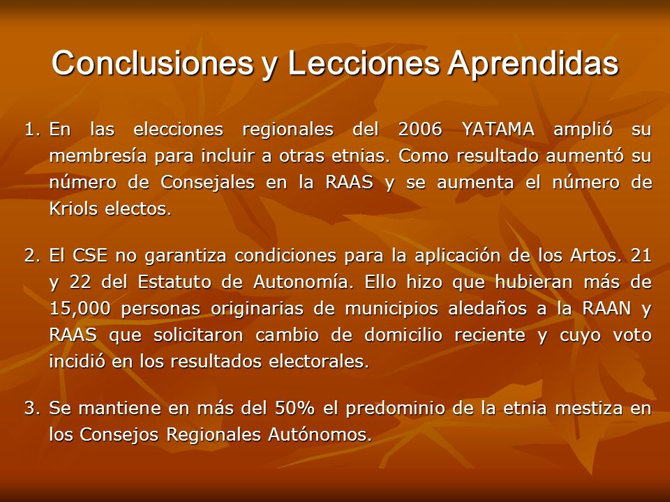 Conclusiones y Lecciones Aprendidas 1.En las elecciones regionales del 2006 YATAMA amplió su membresía para incluir a otras etnias. Como resultado aum