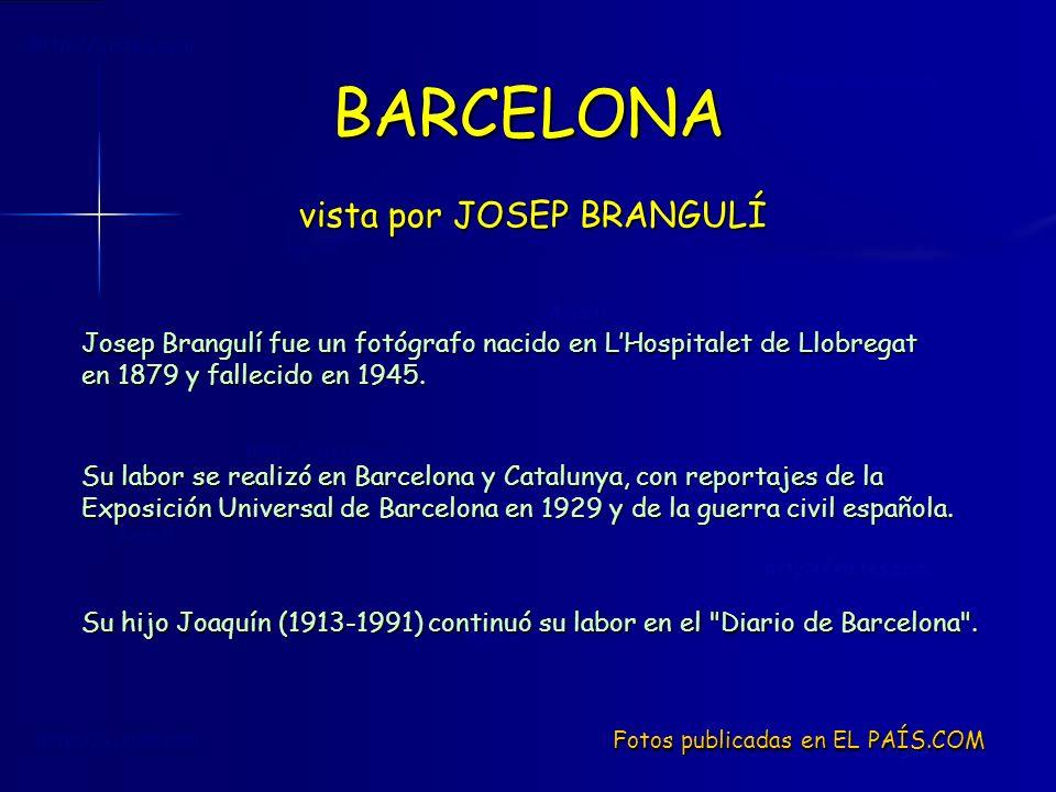 BARCELONA vista por JOSEP BRANGULÍ Fotos publicadas en EL PAÍS.COM Josep Brangulí fue un fotógrafo nacido en LHospitalet de Llobregat en 1879 y fallecido en 1945.