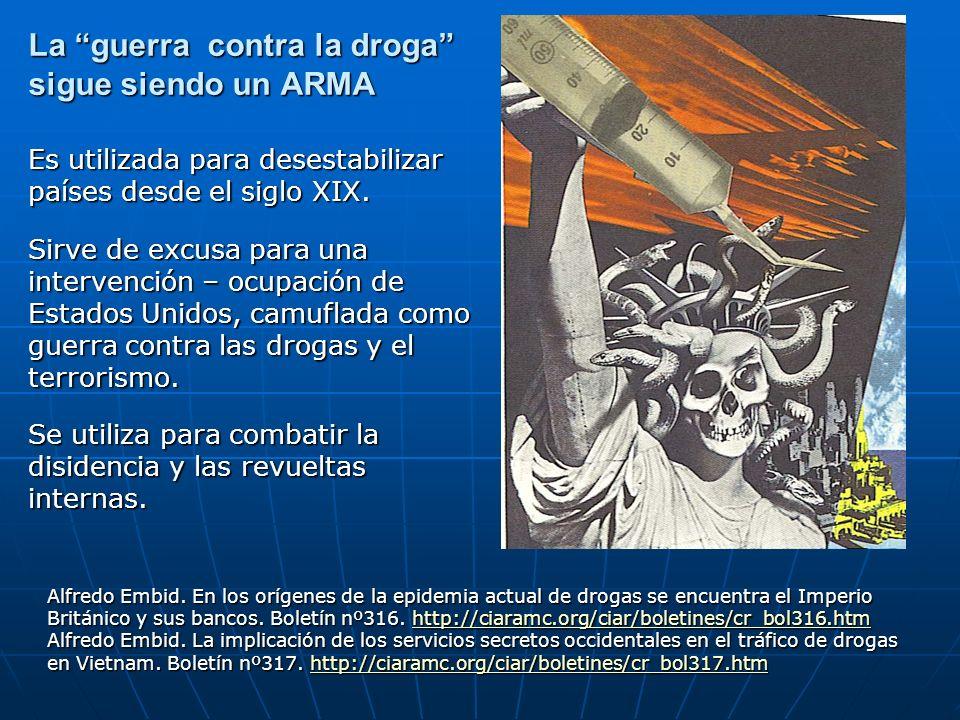 La guerra contra la droga sigue siendo un ARMA Es utilizada para desestabilizar países desde el siglo XIX. Sirve de excusa para una intervención – ocu