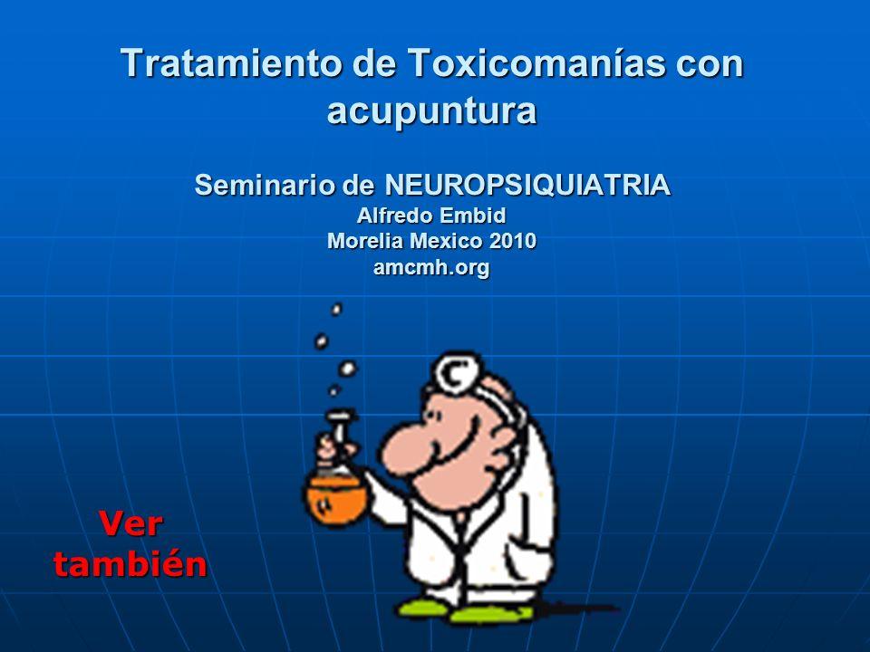 Tratamiento de Toxicomanías con acupuntura Seminario de NEUROPSIQUIATRIA Alfredo Embid Morelia Mexico 2010 amcmh.org Ver también