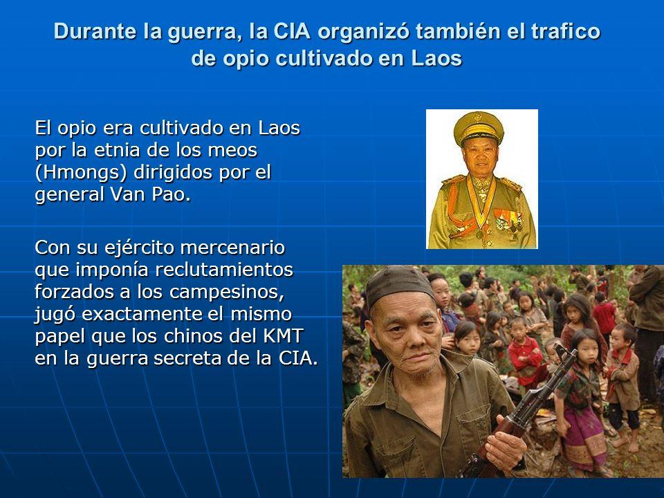 Durante la guerra, la CIA organizó también el trafico de opio cultivado en Laos El opio era cultivado en Laos por la etnia de los meos (Hmongs) dirigi