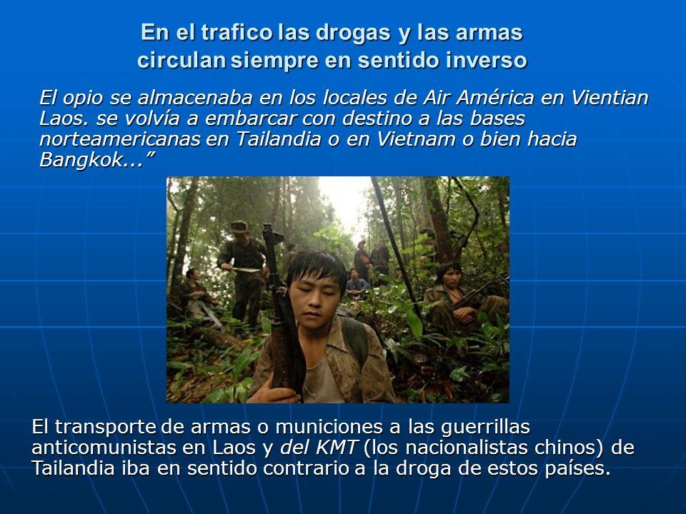 En el trafico las drogas y las armas circulan siempre en sentido inverso El opio se almacenaba en los locales de Air América en Vientian Laos. se volv