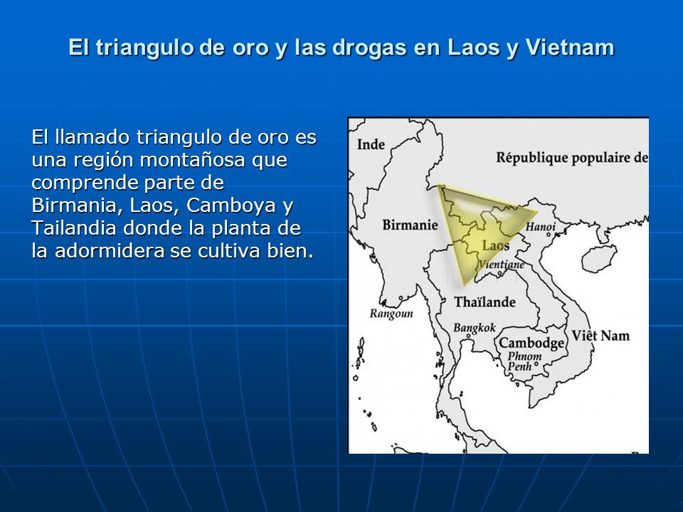 El triangulo de oro y las drogas en Laos y Vietnam El llamado triangulo de oro es una región montañosa que comprende parte de Birmania, Laos, Camboya