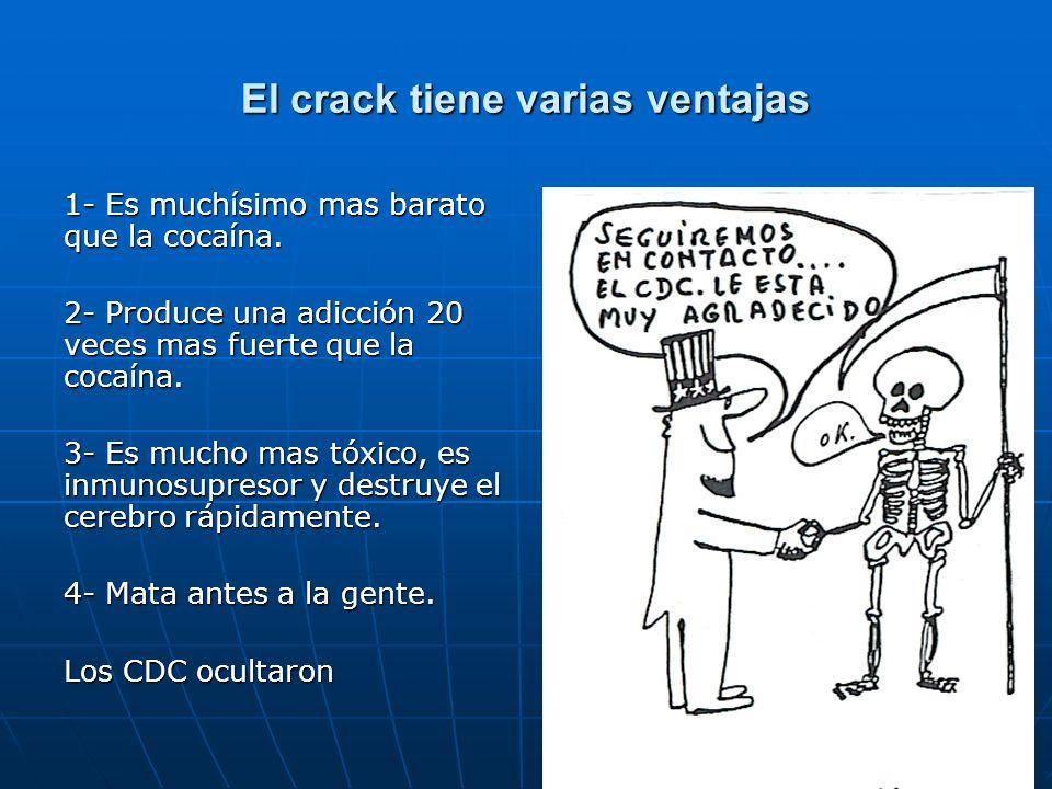 El crack tiene varias ventajas 1- Es muchísimo mas barato que la cocaína. 2- Produce una adicción 20 veces mas fuerte que la cocaína. 3- Es mucho mas