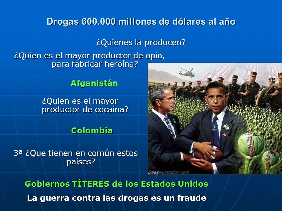 Drogas 600.000 millones de dólares al año ¿Quienes la producen? Afganistán Colombia Gobiernos TÍTERES de los Estados Unidos La guerra contra las droga