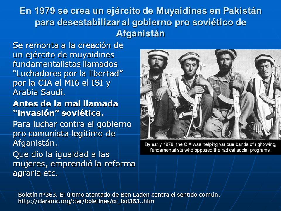 En 1979 se crea un ejército de Muyaidines en Pakistán para desestabilizar al gobierno pro soviético de Afganistán Se remonta a la creación de un ejérc