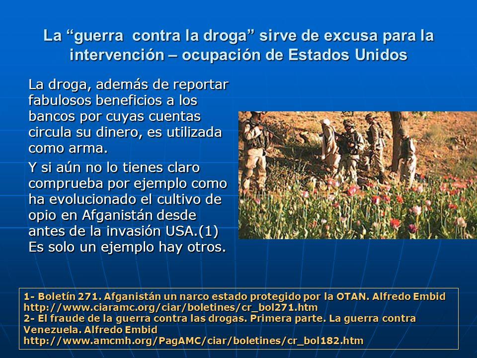 La guerra contra la droga sirve de excusa para la intervención – ocupación de Estados Unidos La droga, además de reportar fabulosos beneficios a los b