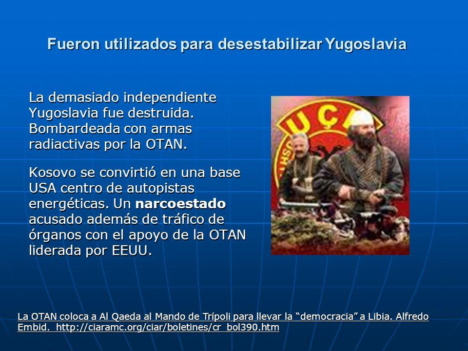 Fueron utilizados para desestabilizar Yugoslavia La demasiado independiente Yugoslavia fue destruida. Bombardeada con armas radiactivas por la OTAN. K