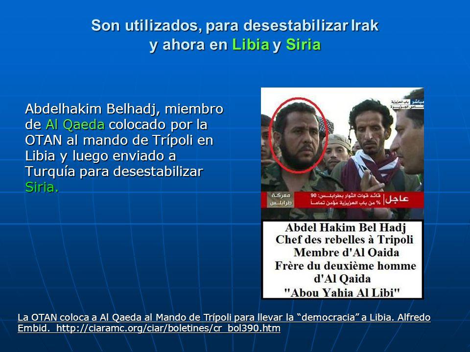 Son utilizados, para desestabilizar Irak y ahora en Libia y Siria Abdelhakim Belhadj, miembro de Al Qaeda colocado por la OTAN al mando de Trípoli en
