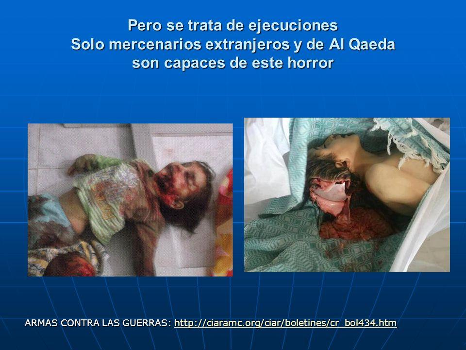 Pero se trata de ejecuciones Solo mercenarios extranjeros y de Al Qaeda son capaces de este horror ARMAS CONTRA LAS GUERRAS: http://ciaramc.org/ciar/b