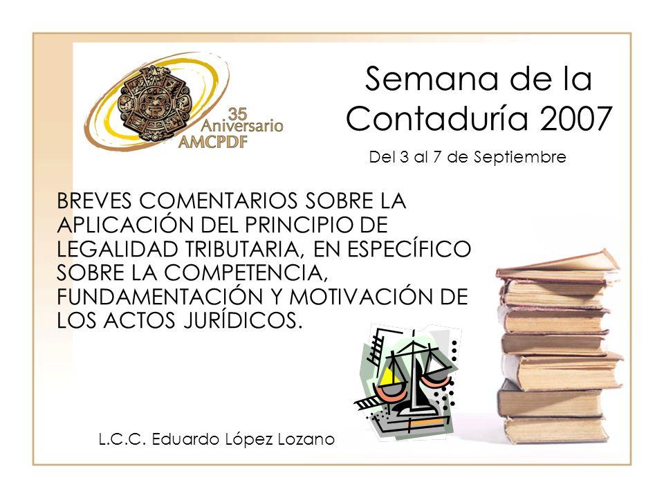 Semana de la Contaduría 2007 L.C.C. Eduardo López Lozano BREVES COMENTARIOS SOBRE LA APLICACIÓN DEL PRINCIPIO DE LEGALIDAD TRIBUTARIA, EN ESPECÍFICO S