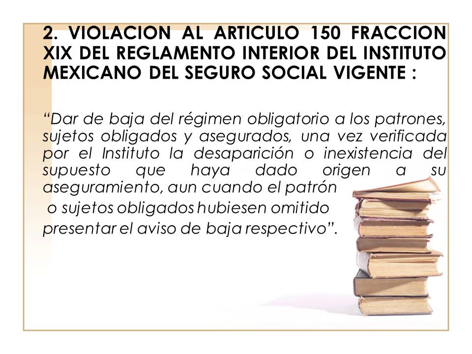 2. VIOLACION AL ARTICULO 150 FRACCION XIX DEL REGLAMENTO INTERIOR DEL INSTITUTO MEXICANO DEL SEGURO SOCIAL VIGENTE : Dar de baja del régimen obligator