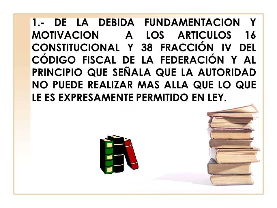 1.- DE LA DEBIDA FUNDAMENTACION Y MOTIVACION A LOS ARTICULOS 16 CONSTITUCIONAL Y 38 FRACCIÓN IV DEL CÓDIGO FISCAL DE LA FEDERACIÓN Y AL PRINCIPIO QUE