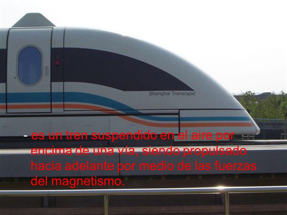 - es un tren suspendido en el aire por encima de una vía, siendo propulsado hacia adelante por medio de las fuerzas del magnetismo.