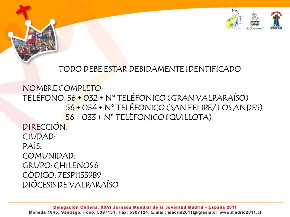 TODO DEBE ESTAR DEBIDAMENTE IDENTIFICADO NOMBRE COMPLETO: TELÉFONO: 56 + 032 + N° TELÉFONICO (GRAN VALPARAÍSO) 56 + 034 + N° TELÉFONICO (SAN FELIPE/ LOS ANDES) 56 + 033 + N° TELÉFONICO (QUILLOTA) DIRECCIÓN: CIUDAD: PAÍS: COMUNIDAD: GRUPO: CHILENOS 6 CÓDIGO: 7ESP1133989 DIÓCESIS DE VALPARAÍSO