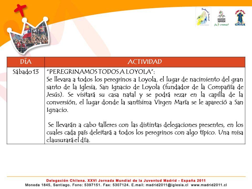 DÍAACTIVIDAD Sábado 13PEREGRINAMOS TODOS A LOYOLA: Se llevara a todos los peregrinos a Loyola, el lugar de nacimiento del gran santo de la Iglesia, San Ignacio de Loyola (fundador de la Compañía de Jesús).