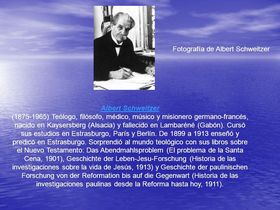 Fotografía de Albert Schweitzer Albert Schweitzer (1875-1965) Teólogo, filósofo, médico, músico y misionero germano-francés, nacido en Kaysersberg (Alsacia) y fallecido en Lambaréné (Gabón).