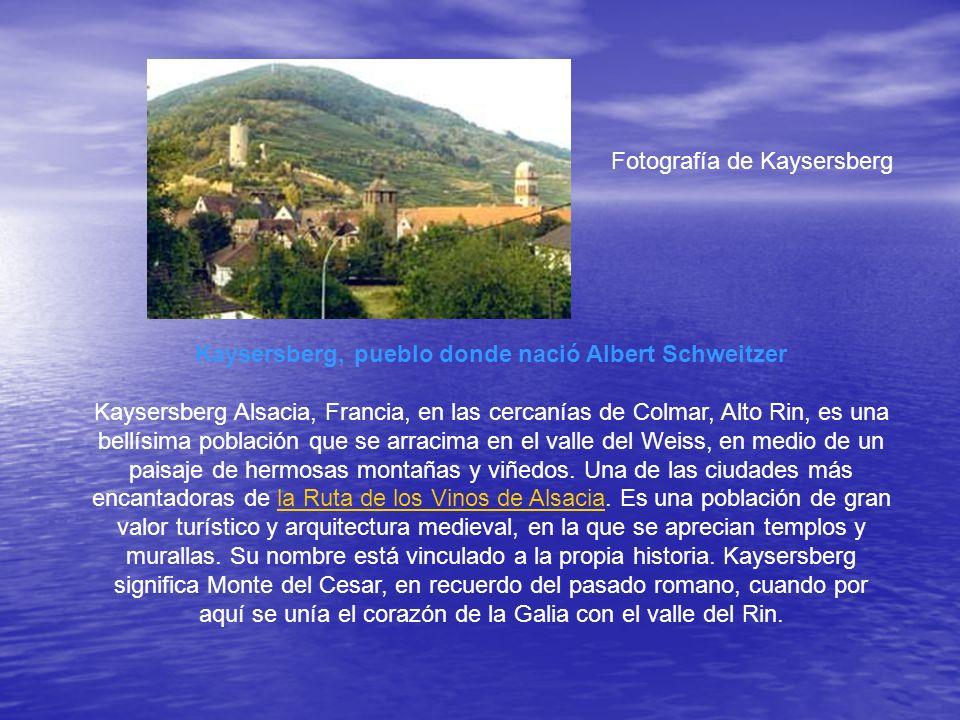Fotografía de Kaysersberg Kaysersberg, pueblo donde nació Albert Schweitzer Kaysersberg Alsacia, Francia, en las cercanías de Colmar, Alto Rin, es una bellísima población que se arracima en el valle del Weiss, en medio de un paisaje de hermosas montañas y viñedos.
