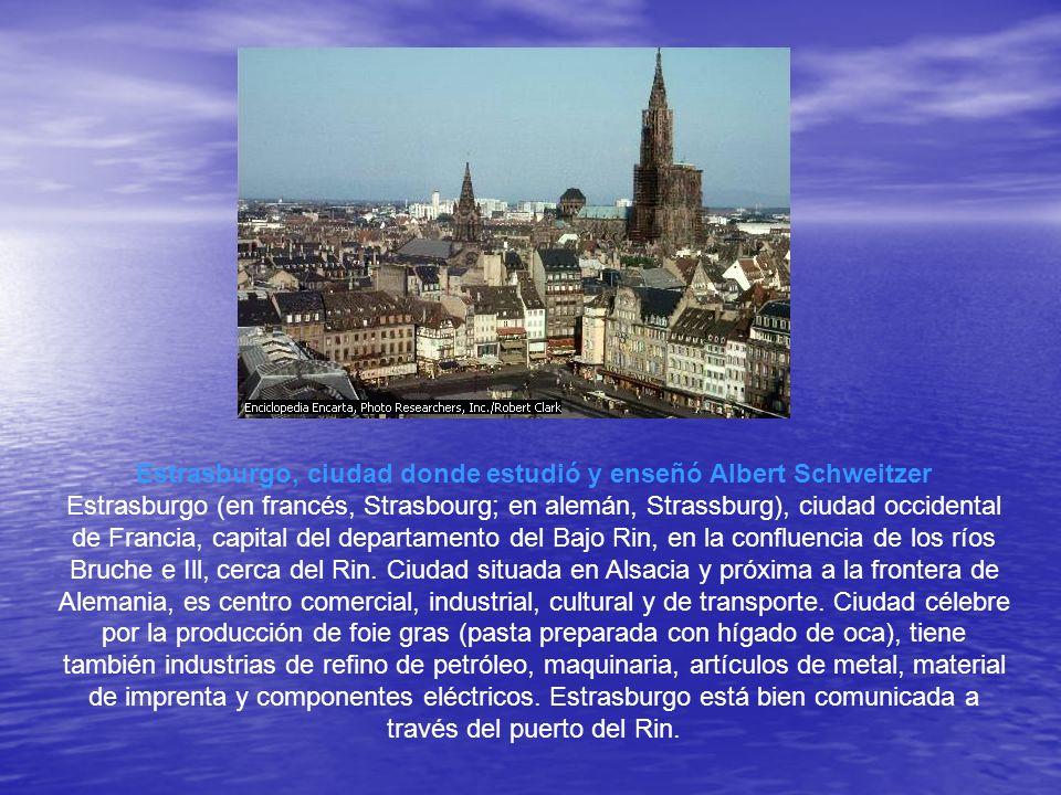 Estrasburgo, ciudad donde estudió y enseñó Albert Schweitzer Estrasburgo (en francés, Strasbourg; en alemán, Strassburg), ciudad occidental de Francia, capital del departamento del Bajo Rin, en la confluencia de los ríos Bruche e Ill, cerca del Rin.