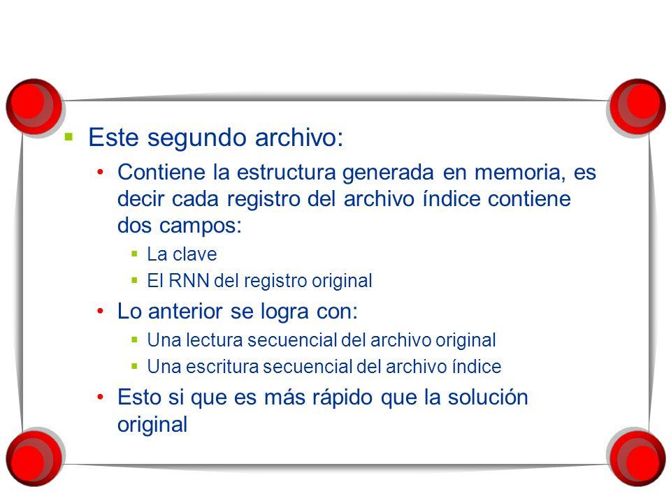 Este segundo archivo: Contiene la estructura generada en memoria, es decir cada registro del archivo índice contiene dos campos: La clave El RNN del registro original Lo anterior se logra con: Una lectura secuencial del archivo original Una escritura secuencial del archivo índice Esto si que es más rápido que la solución original