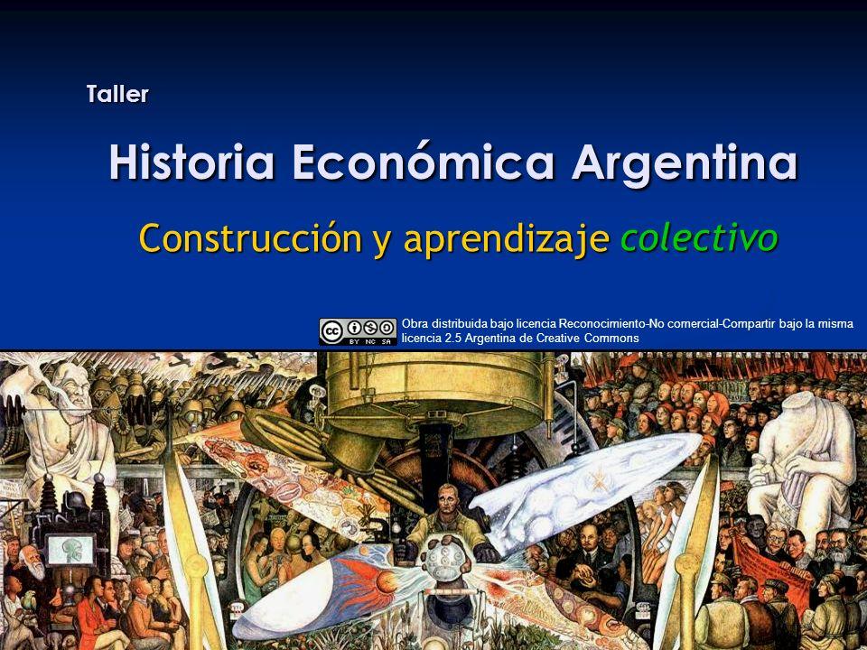 Taller Historia Económica Argentina Construcción y aprendizaje colectivo Obra distribuida bajo licencia Reconocimiento-No comercial-Compartir bajo la misma licencia 2.5 Argentina de Creative Commons