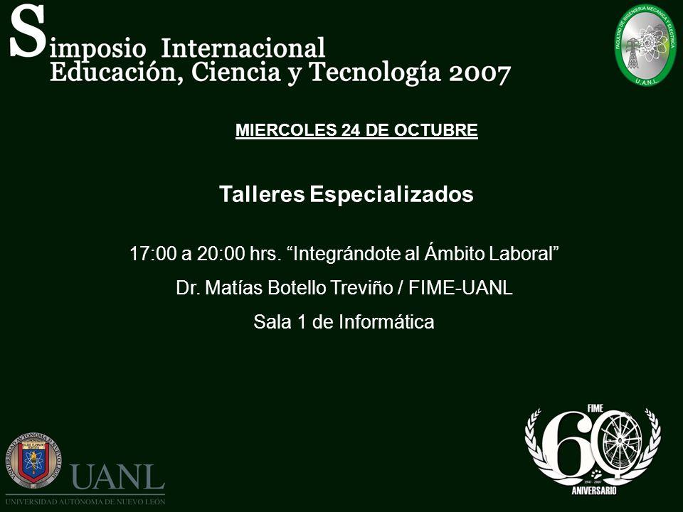 MIERCOLES 24 DE OCTUBRE Talleres Especializados 17:00 a 20:00 hrs. Integrándote al Ámbito Laboral Dr. Matías Botello Treviño / FIME-UANL Sala 1 de Inf