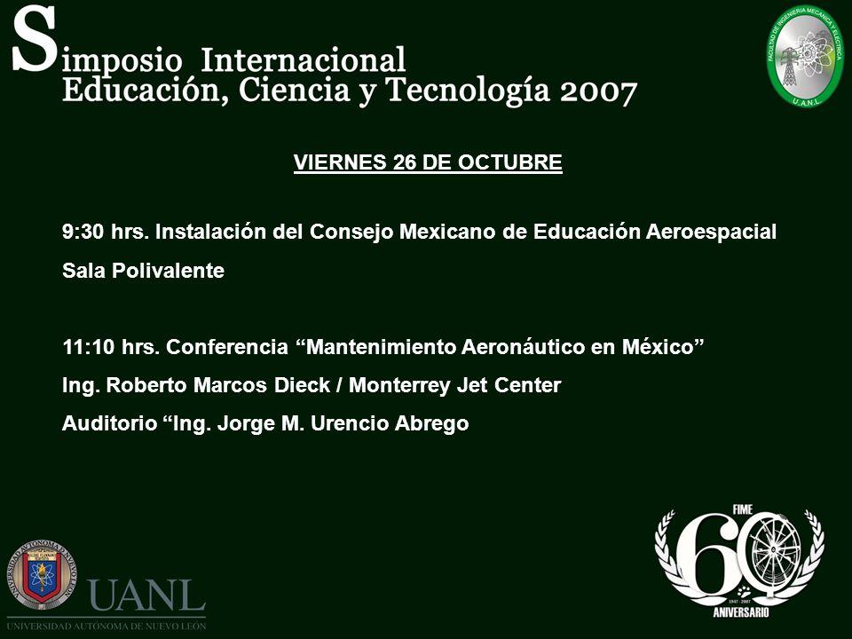VIERNES 26 DE OCTUBRE 9:30 hrs. Instalación del Consejo Mexicano de Educación Aeroespacial Sala Polivalente 11:10 hrs. Conferencia Mantenimiento Aeron