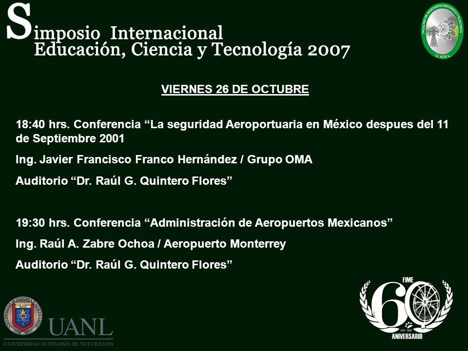 VIERNES 26 DE OCTUBRE 18:40 hrs. Conferencia La seguridad Aeroportuaria en México despues del 11 de Septiembre 2001 Ing. Javier Francisco Franco Herná