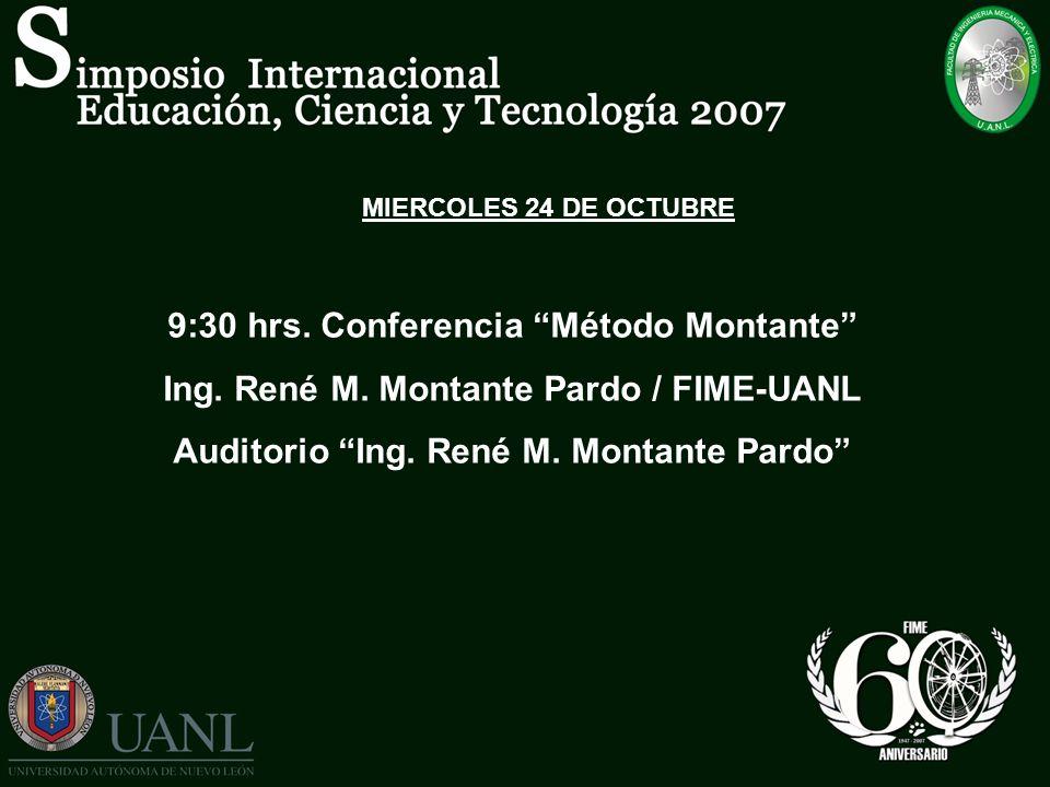 MIERCOLES 24 DE OCTUBRE 9:30 hrs. Conferencia Método Montante Ing. René M. Montante Pardo / FIME-UANL Auditorio Ing. René M. Montante Pardo
