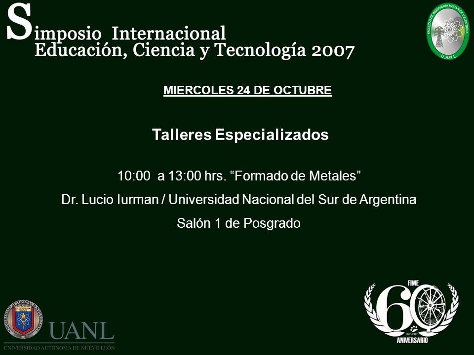 MIERCOLES 24 DE OCTUBRE Talleres Especializados 10:00 a 13:00 hrs. Formado de Metales Dr. Lucio Iurman / Universidad Nacional del Sur de Argentina Sal