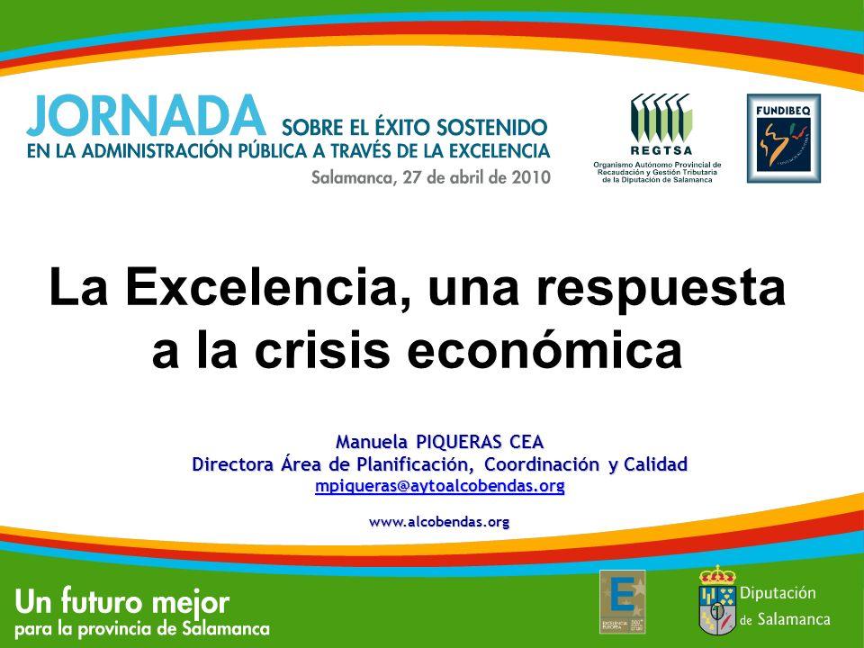 La Excelencia, una respuesta a la crisis económica Manuela PIQUERAS CEA Directora Área de Planificación, Coordinación y Calidad mpiqueras@aytoalcobend
