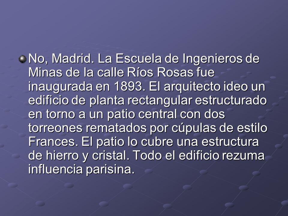 No, Madrid. La Escuela de Ingenieros de Minas de la calle Ríos Rosas fue inaugurada en 1893. El arquitecto ideo un edificio de planta rectangular estr
