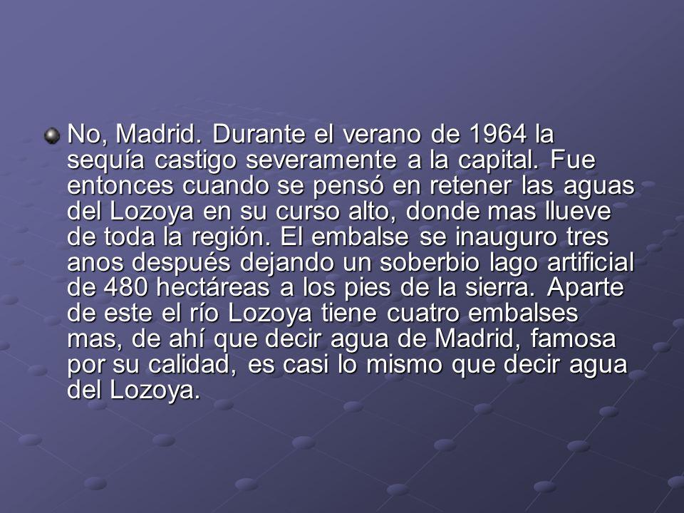 No, Madrid. Durante el verano de 1964 la sequía castigo severamente a la capital. Fue entonces cuando se pensó en retener las aguas del Lozoya en su c